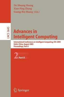 Advances in Intelligent Computing: International Conference on Intelligent Computing, ICIC 2005, Hefei, China, August 23-26, 2005, Proceedings, Part II - Huang, De-Shuang (Editor), and Zhang, Xiao-Ping (Editor), and Huang, Guang-Bin (Editor)