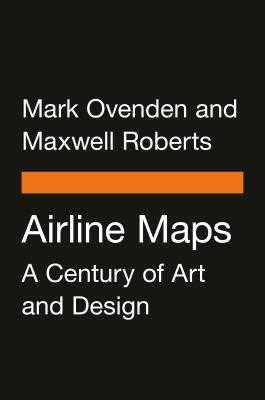 Airline Maps: A Century of Art and Design - Ovenden, Mark, and Roberts, Maxwell