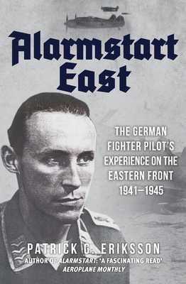 Alarmstart East: The German Fighter Pilot's Experience on the Eastern Front 1941-1945 - Eriksson, Patrick G