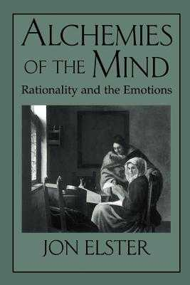Alchemies of the Mind: Rationality and the Emotions - Elster, Jon