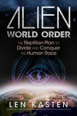 Alien World Order: The Reptilian Plan to Divide and Conquer the Human Race - Kasten, Len