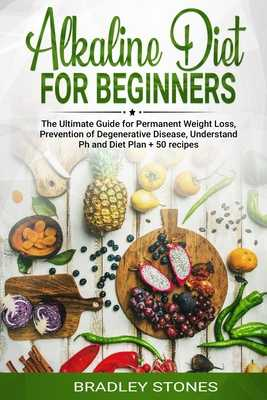 Alkaline Diet for Beginners: : The Ultimate Guide for Permanent Weight Loss, Prevention of Degenerative Disease, Understand Ph, Sport and Muscle Building, Diet Plan + 50 Recipes - Stone, Brad