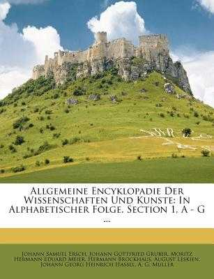 Allgemeine Encyklopadie Der Wissenschaften Und Kunste: In Alphabetischer Folge. Section 1, a - G ... - Ersch, Johann Samuel, and Johann Gottfried Gruber (Creator), and Moritz Hermann Eduard Meier (Creator)