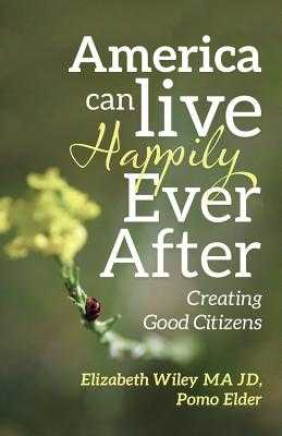 America Can Live Happily Ever After: Creating Good Citizens - Wiley Ma Jd, Elizabeth