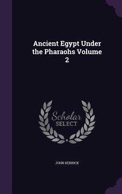 Ancient Egypt Under the Pharaohs Volume 2 - Kenrick, John
