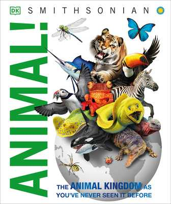 Animal!: The Animal Kingdom as You've Never Seen It Before - DK, and Woodward, John, and Smithsonian Institution (Contributions by)