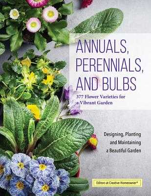 Annuals, Perennials, and Bulbs: 377 Flower Varieties for a Vibrant Garden - Editors of Creative Homeowner