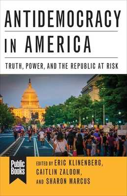Antidemocracy in America: Truth, Power, and the Republic at Risk - Klinenberg, Eric (Editor), and Marcus, Sharon (Editor), and Zaloom, Caitlin (Editor)