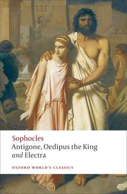 Antigone, Oedipus the King, Electra - Sophocles, and Kitto, H D F (Translated by), and Hall, Edith (Editor)