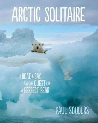 Arctic Solitaire: A Boat, a Bay, and the Quest for the Perfect Bear - Souders, Paul