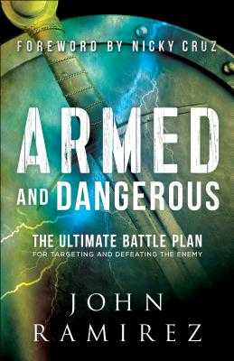 Armed and Dangerous: The Ultimate Battle Plan for Targeting and Defeating the Enemy - Ramirez, John, and Cruz, Nicky (Foreword by)