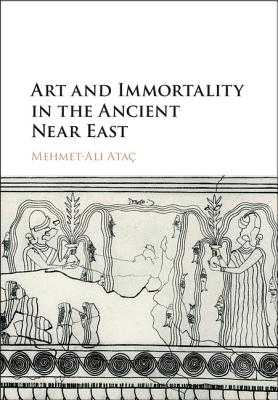 Art and Immortality in the Ancient Near East - Ataç, Mehmet-Ali