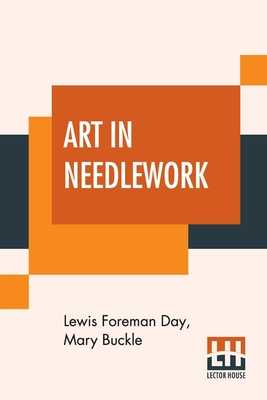 Art In Needlework: A Book About Embroidery - Day, Lewis Foreman, and Buckle, Mary