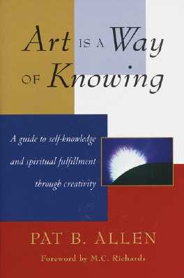Art Is a Way of Knowing: A Guide to Self-Knowledge and Spiritual Fulfillment Through Creativity - Allen, Pat B