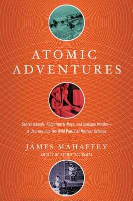 Atomic Adventures: Secret Islands, Forgotten N-Rays, and Isotopic Murder: A Journey Into the Wild World of Nuclear Science - Mahaffey, James