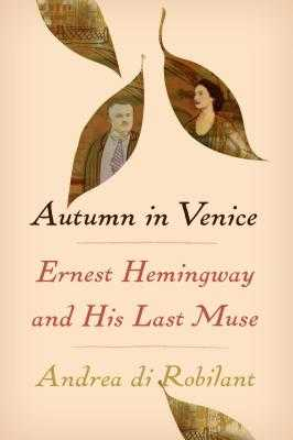 Autumn in Venice: Ernest Hemingway and His Last Muse - Di Robilant, Andrea