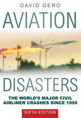 Aviation Disasters: The World's Major Civil Airliner Crashes Since 1950 - Gero, David