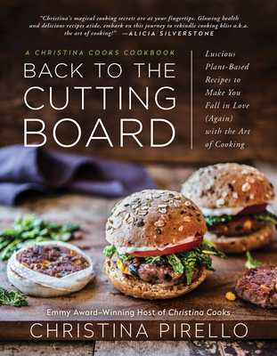 Back to the Cutting Board: Luscious Plant-Based Recipes to Make You Fall in Love (Again) with the Art of Cooking - Pirello, Christina