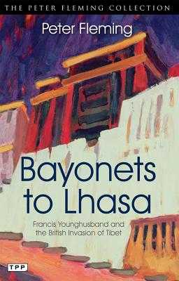 Bayonets to Lhasa: Francis Younghusband and the British Invasion of Tibet - Fleming, Peter