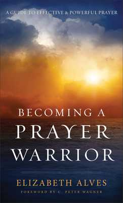Becoming a Prayer Warrior - Alves, Elizabeth, and Wagner, C (Foreword by)