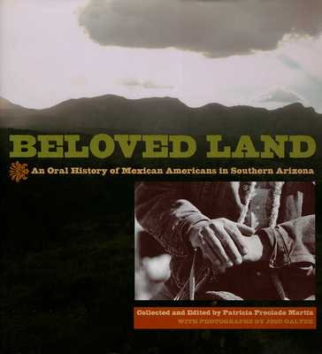 Beloved Land: An Oral History of Mexican Americans in Southern Arizona - Martin, Patricia Preciado (Editor), and Galvez, Jose (Photographer)