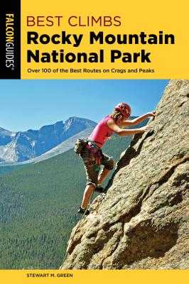 Best Climbs Rocky Mountain National Park: Over 100 of the Best Routes on Crags and Peaks - Green, Stewart M