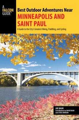 Best Outdoor Adventures Near Minneapolis and Saint Paul: A Guide to the City's Greatest Hiking, Paddling, and Cycling - Baur, Joe, and Baur, David (Contributions by), and Johnson, Steve (Contributions by)