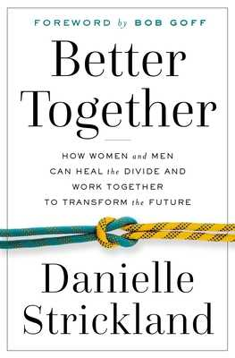 Better Together: How Women and Men Can Heal the Divide and Work Together to Transform the Future - Strickland, Danielle, and Goff, Bob (Foreword by)