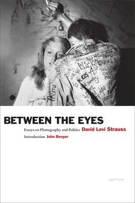 Between the Eyes: Essays on Photography and Politics - Strauss, David Levi, and Berger, John (Introduction by)