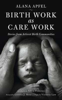 Birth Work as Care Work: Stories from Activist Birth Communities - Apfel, Alana, and Federici, Silvia (Introduction by), and Law, Victoria (Preface by)