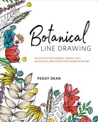 Botanical Line Drawing: 200 Step-By-Step Flowers, Leaves, Cacti, Succulents, and Other Items Found in Nature - Dean, Peggy