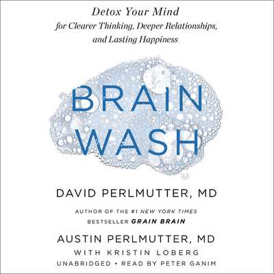 Brain Wash: Detox Your Mind for Clearer Thinking, Deeper Relationships, and Lasting Happiness - Loberg, Kristin, and Perlmutter, Austin, MD, and Perlmutter, David, MD