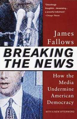 Breaking the News: How the Media Undermine American Democracy - Fallows, James