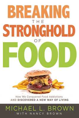 Breaking the Stronghold of Food: How We Conquered Food Addictions and Discovered a New Way of Living - Brown, Michael L, PhD, and Brown, Nancy (Contributions by)