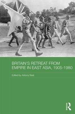Britain's Retreat from Empire in East Asia, 1905-1980 - Best, Antony (Editor)