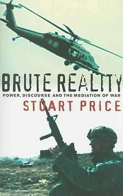 Brute Reality: Power, Discourse and the Mediation of War - Price, Stuart, Dr.