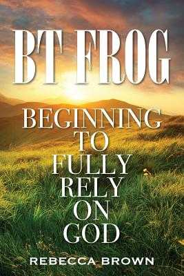 BT Frog: Beginning to Fully Rely on God - Brown, Rebecca, M.D