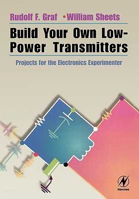 Build Your Own Low-Power Transmitters: Projects for the Electronics Experimenter - Graf, Rudolf F, and Sheets, William
