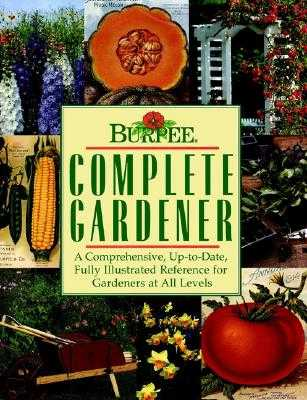 Burpee Complete Gardener: A Comprehensive, Up-To-Date, Fully Illustrated Reference for Gardeners at All Levels - Armitage, Allan, and Heffernan, Maureen, and Kleiber, Chela