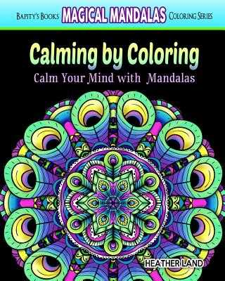 Calming by Coloring: Calm Your Mind with Mandalas - Adult Coloring Book - Land, Heather