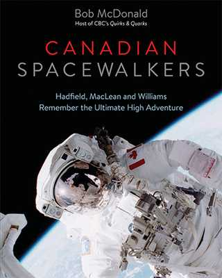 Canadian Spacewalkers: Hadfield, MacLean and Williams Remember the Ultimate High Adventure - McDonald, Bob, Dr.