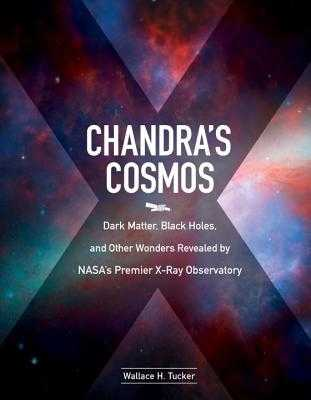 Chandra'S Cosmos: Dark Matter, Black Holes, and Other Wonders Revealed by NASA's Premier X-Ray Observatory - Tucker, Wallace H.