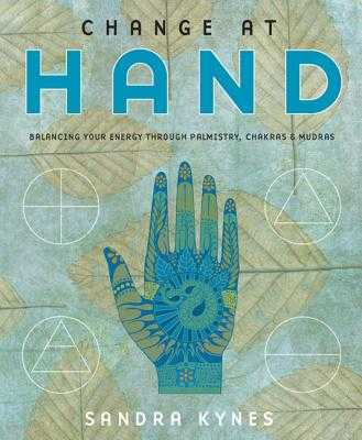 Change at Hand: Balancing Your Energy Through Palmistry, Chakras & Mudras - Kynes, Sandra