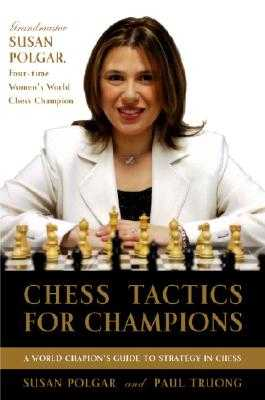 Chess Tactics for Champions: A Step-By-Step Guide to Using Tactics and Combinations the Polgar Way - Polgar, Susan, and Truong, Paul