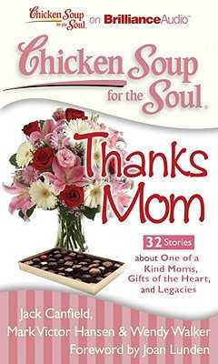 Chicken Soup for the Soul: Thanks Mom: 32 Stories about One of a Kind Moms, Gifts of the Heart and Legacies - Canfield, Jack, and Canfield Mark Victor Hansen & Wendy Walker Foreword by Joan Lunden, Jack, and Jack Canfield Mark Victor Hansen and Wendy Walker