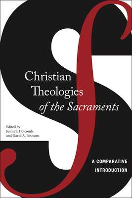 Christian Theologies of the Sacraments: A Comparative Introduction - Holcomb, Justin S, and Johnson, David A
