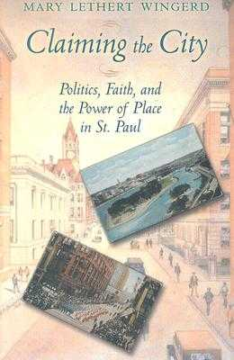 Claiming the City: Politics, Faith, and the Power of Place in St. Paul - Wingerd, Mary Lethert