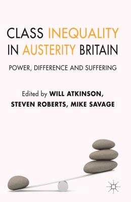 Class Inequality in Austerity Britain: Power, Difference and Suffering - Atkinson, W. (Editor), and Roberts, S. (Editor), and Savage, M. (Editor)