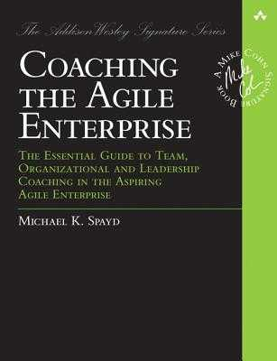 Coaching the Agile Enterprise: The Essential Guide to Team, Organizational and Leadership Coaching in the Aspiring Agile Enterprise - Spayd, Michael