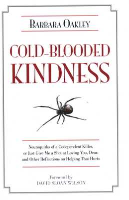 Cold-Blooded Kindness Neuroquirks of a Codependent Killer,: Or Just Give Me a Shot at Loving You, Dear, and Other Reflections on Helping That Hurts - Oakley, Barbara, and Wilson, David Sloan (Foreword by)
